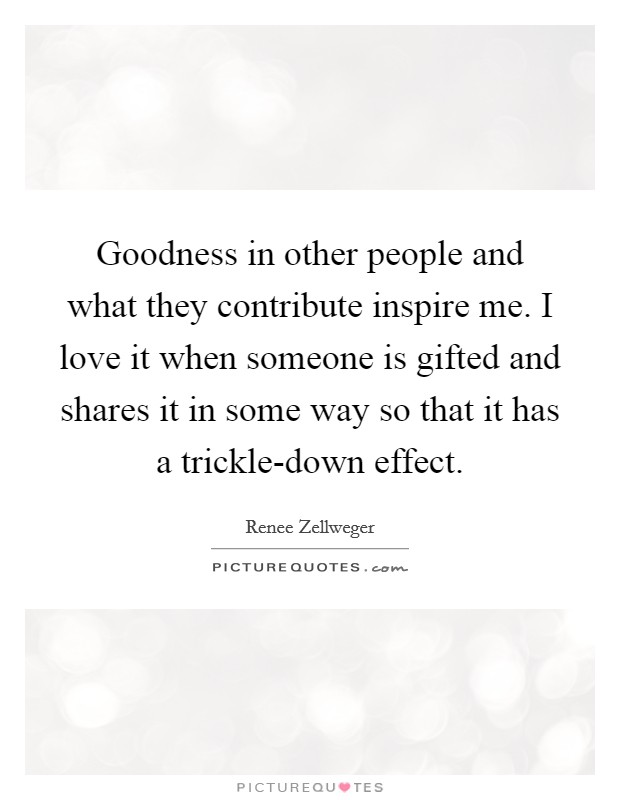 Goodness in other people and what they contribute inspire me. I love it when someone is gifted and shares it in some way so that it has a trickle-down effect Picture Quote #1