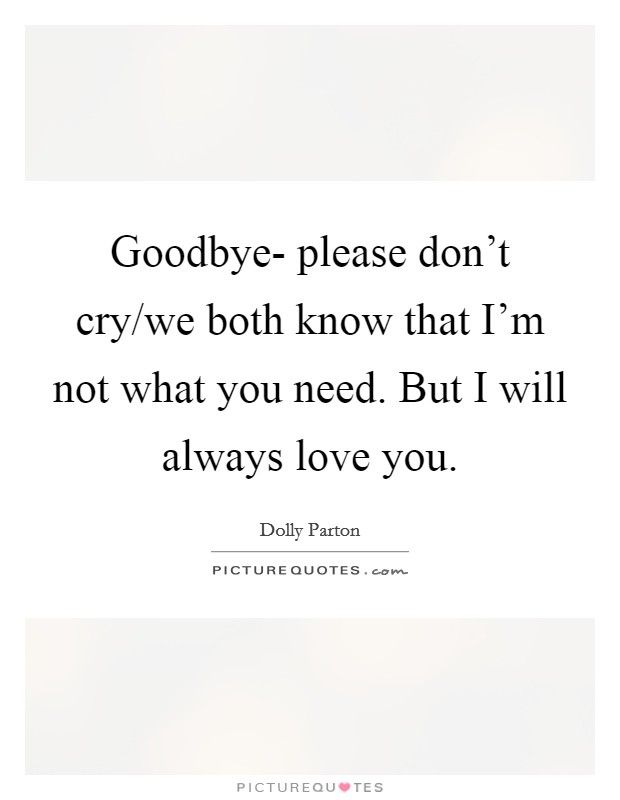 Goodbye- please don't cry/we both know that I'm not what you need. But I will always love you Picture Quote #1