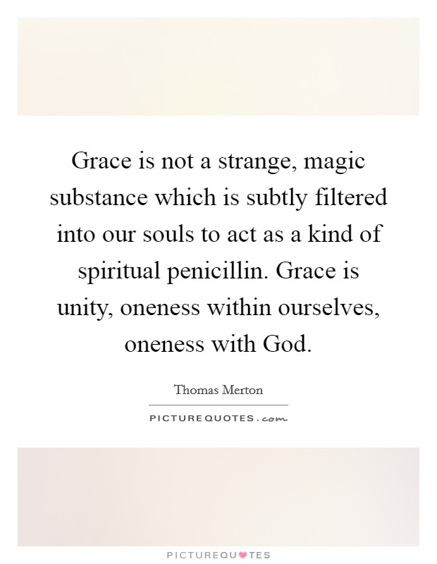 Grace is not a strange, magic substance which is subtly filtered into our souls to act as a kind of spiritual penicillin. Grace is unity, oneness within ourselves, oneness with God Picture Quote #1