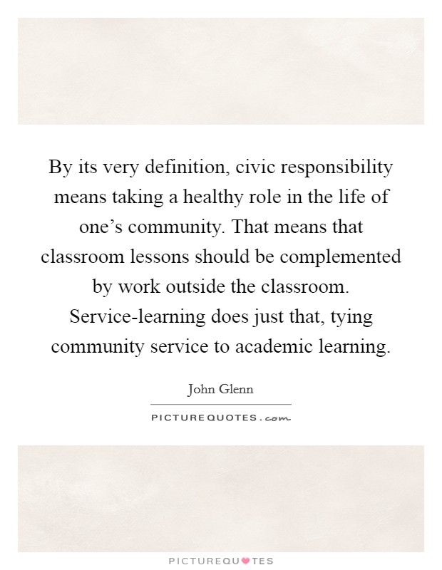 By its very definition, civic responsibility means taking a healthy role in the life of one's community. That means that classroom lessons should be complemented by work outside the classroom. Service-learning does just that, tying community service to academic learning Picture Quote #1