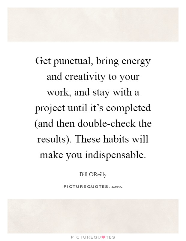 Get punctual, bring energy and creativity to your work, and stay with a project until it's completed (and then double-check the results). These habits will make you indispensable Picture Quote #1