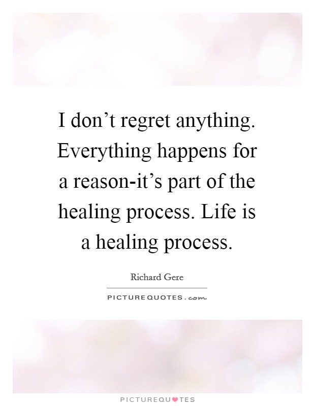 I don't regret anything. Everything happens for a reason-it's part of the healing process. Life is a healing process Picture Quote #1