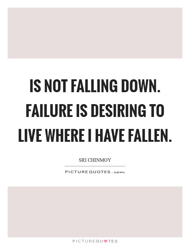 Is not falling down. Failure Is desiring to live Where I have fallen Picture Quote #1