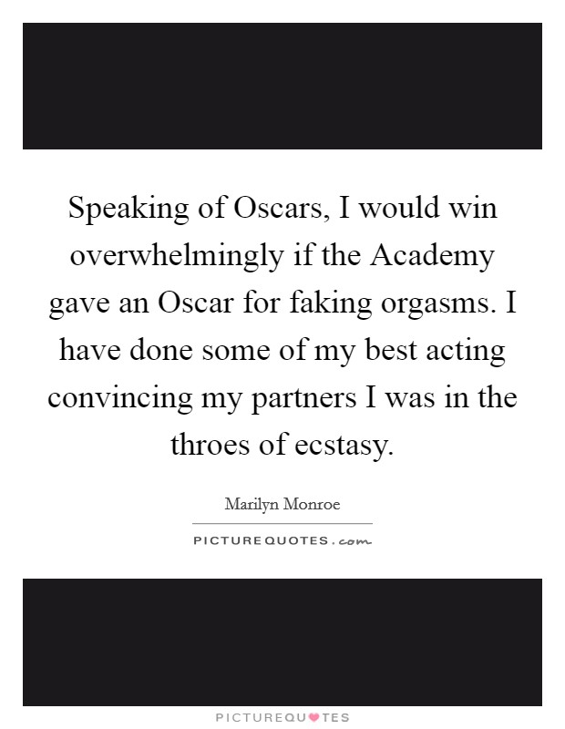 Speaking of Oscars, I would win overwhelmingly if the Academy gave an Oscar for faking orgasms. I have done some of my best acting convincing my partners I was in the throes of ecstasy Picture Quote #1