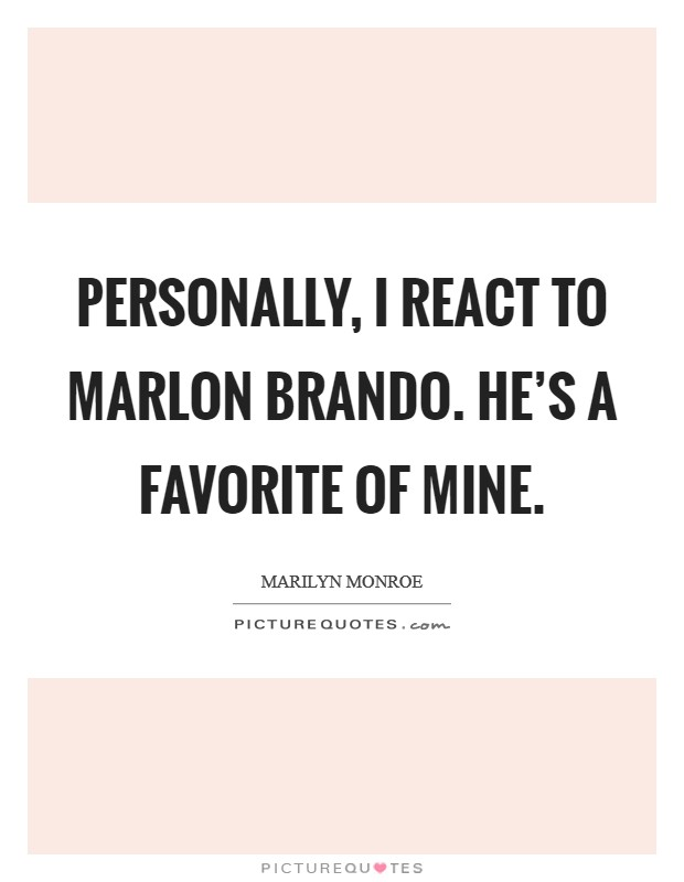 Personally, I react to Marlon Brando. He's a favorite of mine Picture Quote #1