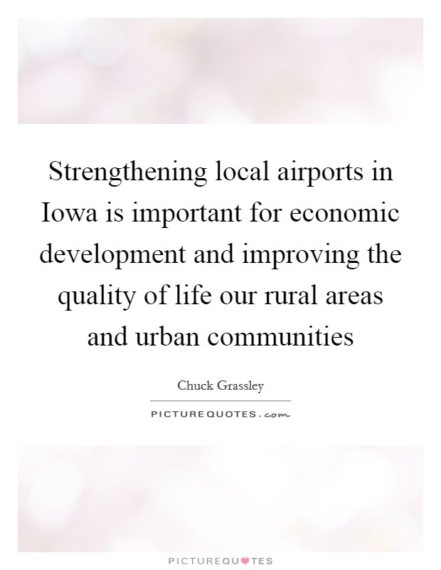 Strengthening local airports in Iowa is important for economic development and improving the quality of life our rural areas and urban communities Picture Quote #1