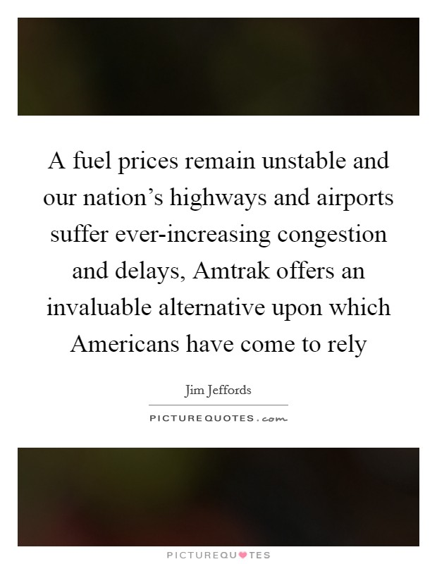 A fuel prices remain unstable and our nation's highways and airports suffer ever-increasing congestion and delays, Amtrak offers an invaluable alternative upon which Americans have come to rely Picture Quote #1