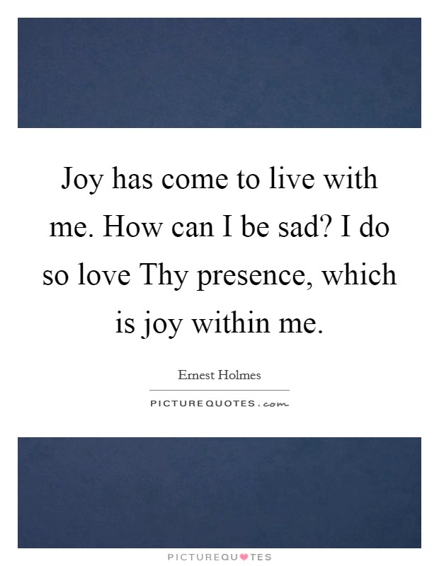 Joy has come to live with me. How can I be sad? I do so love Thy presence, which is joy within me Picture Quote #1