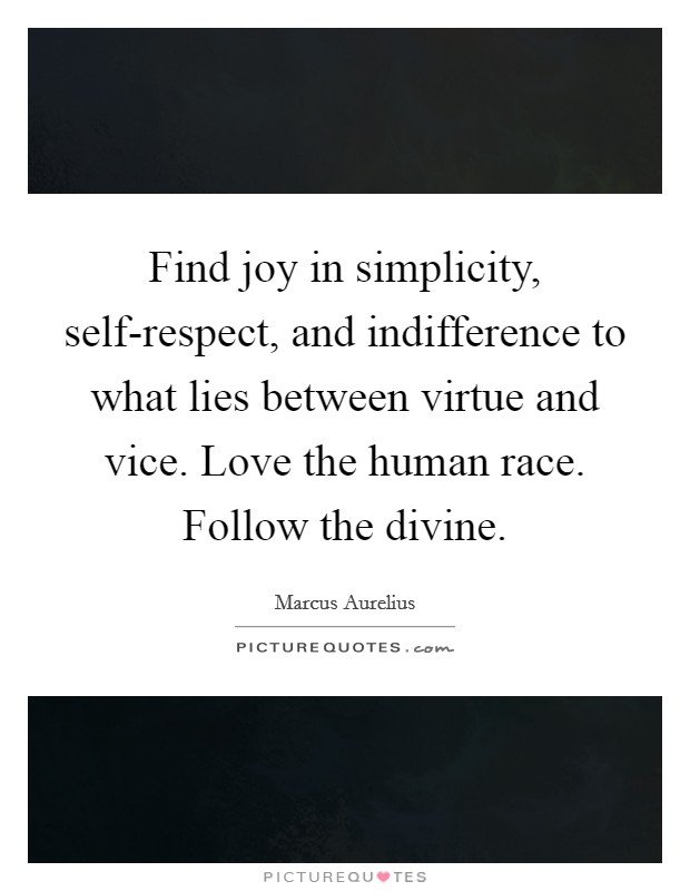 Find joy in simplicity, self-respect, and indifference to what lies between virtue and vice. Love the human race. Follow the divine Picture Quote #1