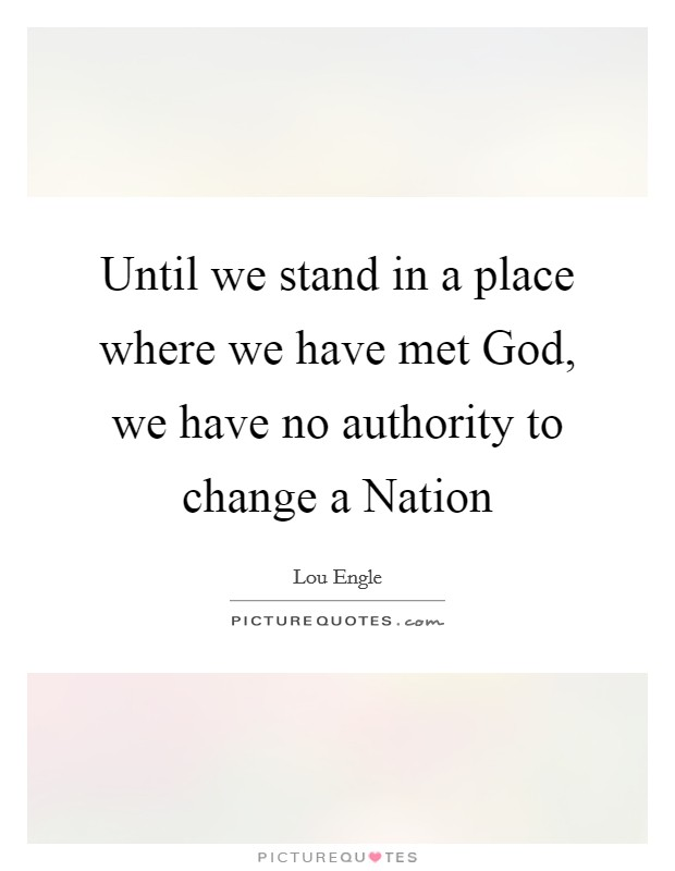 Until we stand in a place where we have met God, we have no authority to change a Nation Picture Quote #1