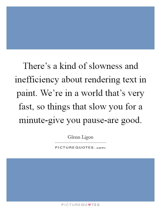 There's a kind of slowness and inefficiency about rendering text in paint. We're in a world that's very fast, so things that slow you for a minute-give you pause-are good Picture Quote #1