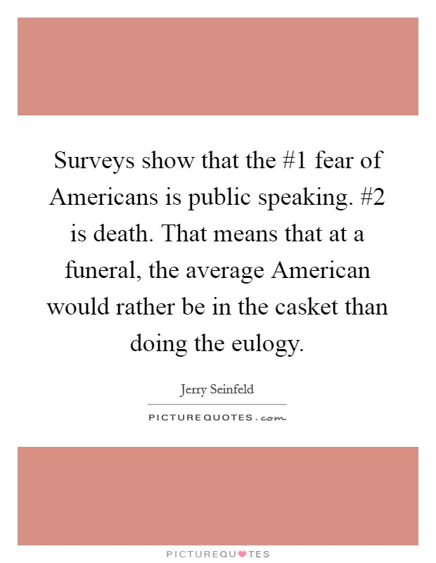 Surveys show that the #1 fear of Americans is public speaking. #2 is death. That means that at a funeral, the average American would rather be in the casket than doing the eulogy Picture Quote #1
