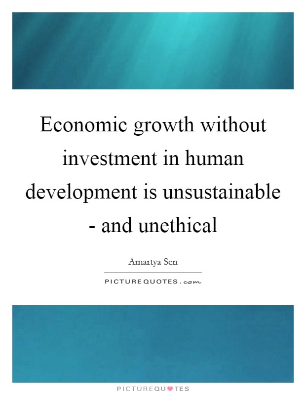 Economic growth without investment in human development is unsustainable - and unethical Picture Quote #1
