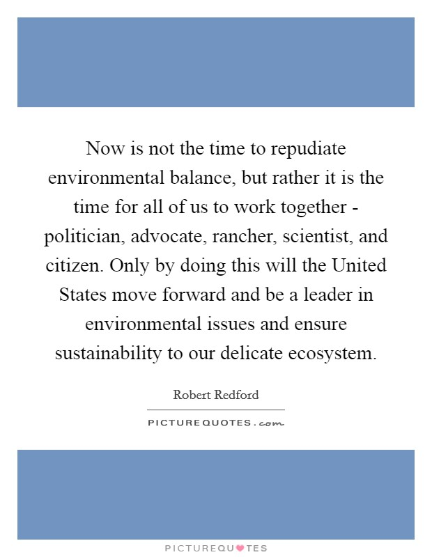 Now is not the time to repudiate environmental balance, but rather it is the time for all of us to work together - politician, advocate, rancher, scientist, and citizen. Only by doing this will the United States move forward and be a leader in environmental issues and ensure sustainability to our delicate ecosystem Picture Quote #1