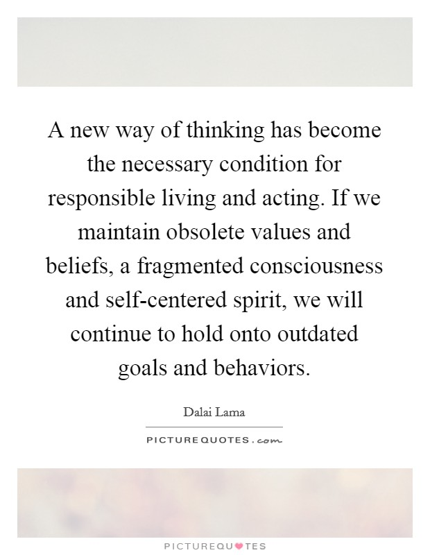 A new way of thinking has become the necessary condition for responsible living and acting. If we maintain obsolete values and beliefs, a fragmented consciousness and self-centered spirit, we will continue to hold onto outdated goals and behaviors Picture Quote #1