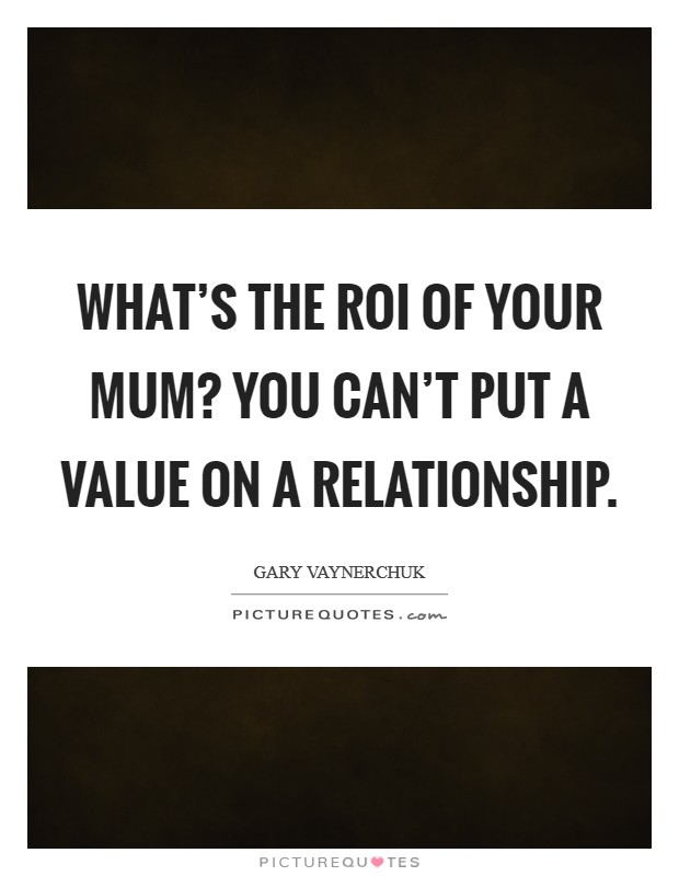 What's the ROI of your mum? You can't put a value on a relationship Picture Quote #1