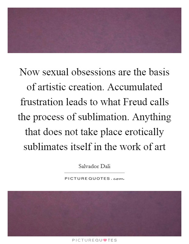 Now sexual obsessions are the basis of artistic creation. Accumulated frustration leads to what Freud calls the process of sublimation. Anything that does not take place erotically sublimates itself in the work of art Picture Quote #1