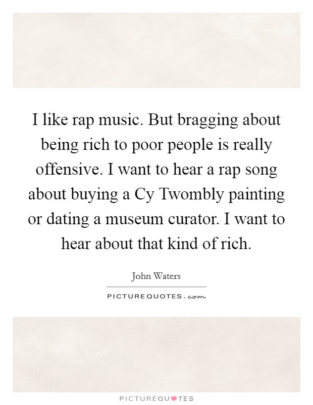 I like rap music. But bragging about being rich to poor people is really offensive. I want to hear a rap song about buying a Cy Twombly painting or dating a museum curator. I want to hear about that kind of rich Picture Quote #1