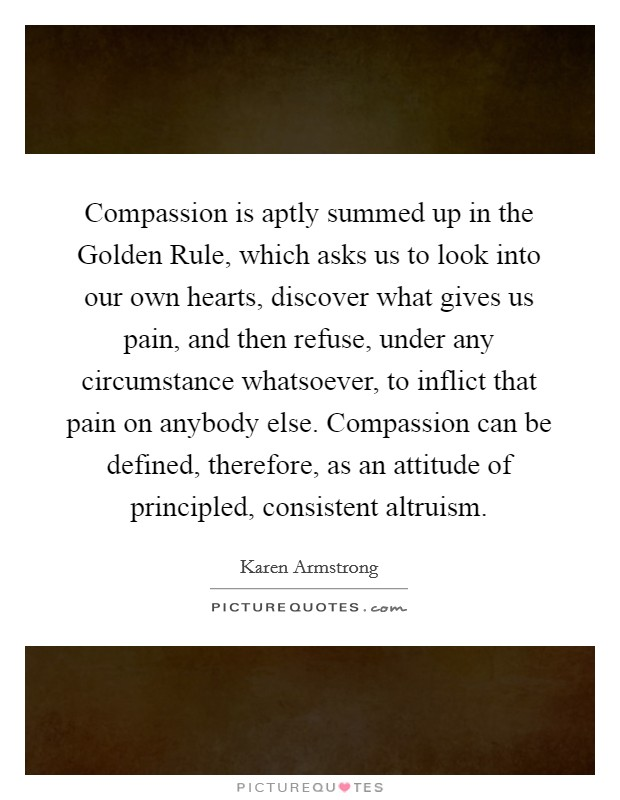 Compassion is aptly summed up in the Golden Rule, which asks us to look into our own hearts, discover what gives us pain, and then refuse, under any circumstance whatsoever, to inflict that pain on anybody else. Compassion can be defined, therefore, as an attitude of principled, consistent altruism Picture Quote #1