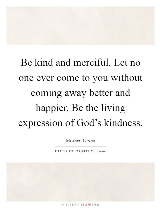 Be kind and merciful. Let no one ever come to you without coming away better and happier. Be the living expression of God's kindness Picture Quote #1