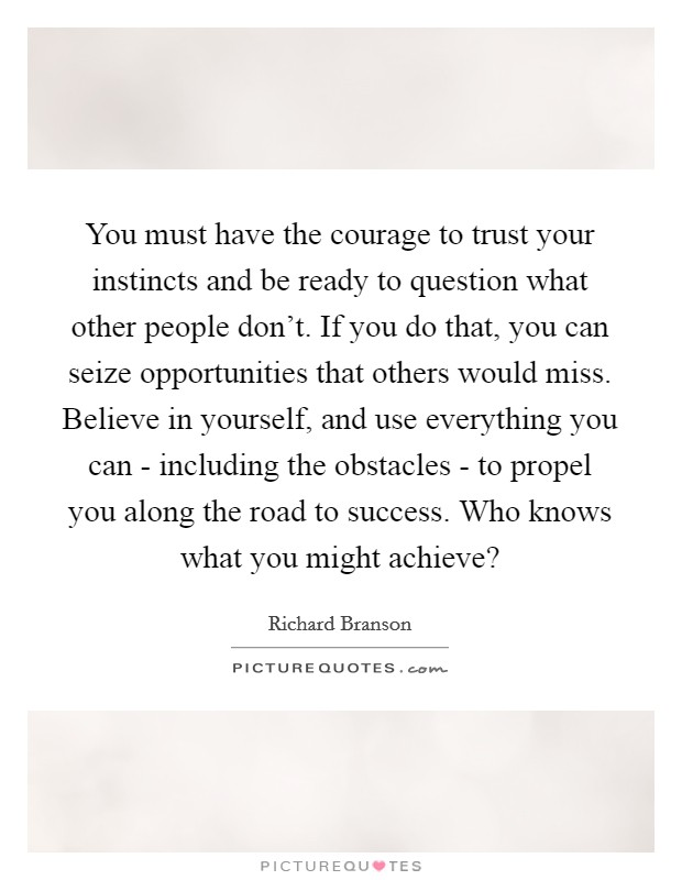 You must have the courage to trust your instincts and be ready to question what other people don't. If you do that, you can seize opportunities that others would miss. Believe in yourself, and use everything you can - including the obstacles - to propel you along the road to success. Who knows what you might achieve? Picture Quote #1
