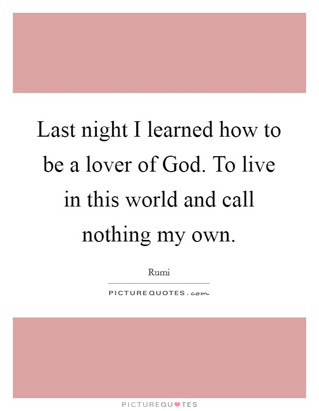 Last night I learned how to be a lover of God. To live in this world and call nothing my own Picture Quote #1