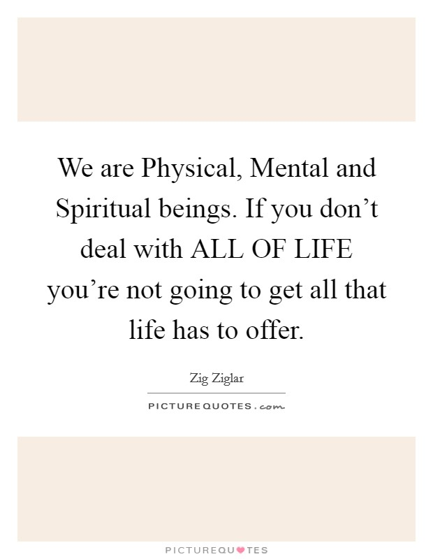 We are Physical, Mental and Spiritual beings. If you don't deal with ALL OF LIFE you're not going to get all that life has to offer Picture Quote #1