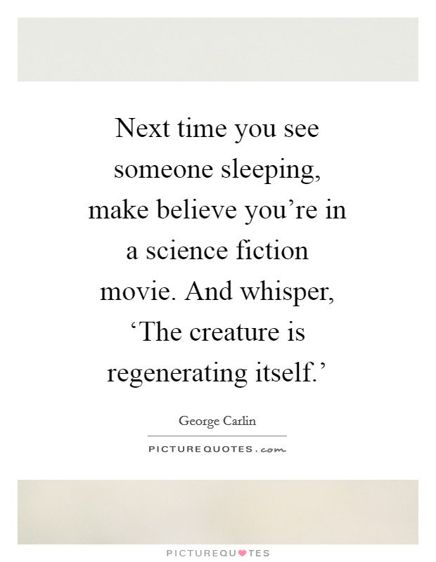 Next time you see someone sleeping, make believe you're in a science fiction movie. And whisper, 'The creature is regenerating itself.' Picture Quote #1