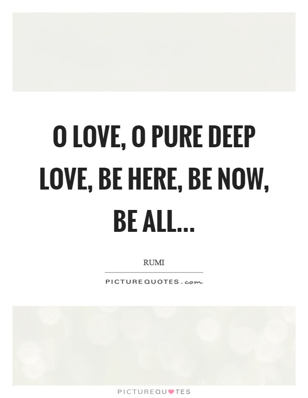 O Love, O pure deep Love, be here, be now, be all Picture Quote #1