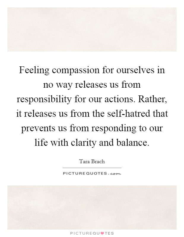 Feeling compassion for ourselves in no way releases us from responsibility for our actions. Rather, it releases us from the self-hatred that prevents us from responding to our life with clarity and balance Picture Quote #1