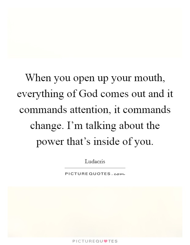 When you open up your mouth, everything of God comes out and it commands attention, it commands change. I'm talking about the power that's inside of you Picture Quote #1