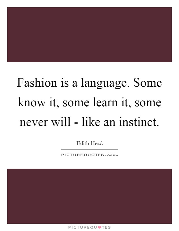Fashion is a language. Some know it, some learn it, some never will - like an instinct Picture Quote #1