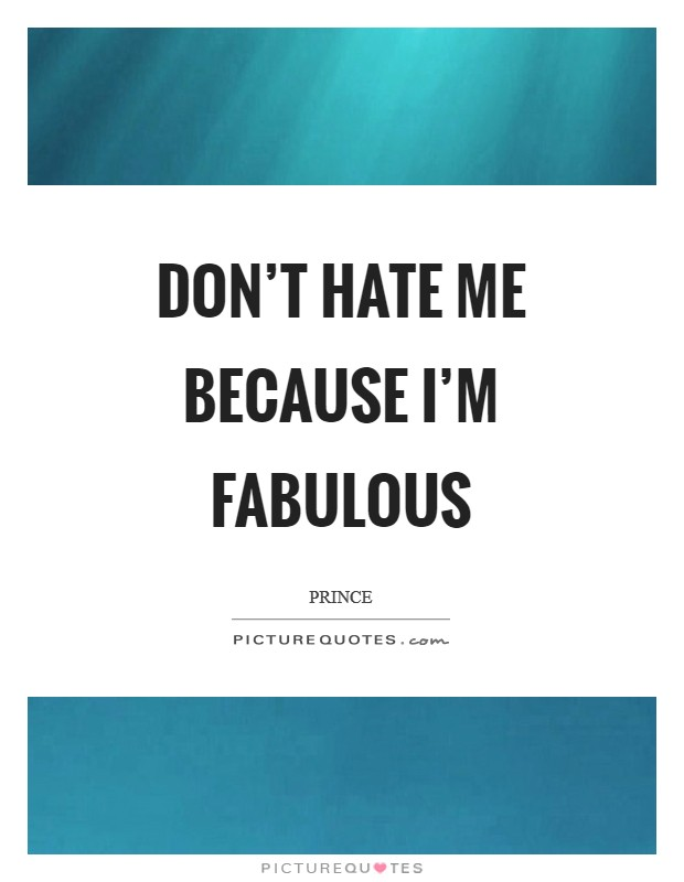 Don't hate me because I'm fabulous Picture Quote #1