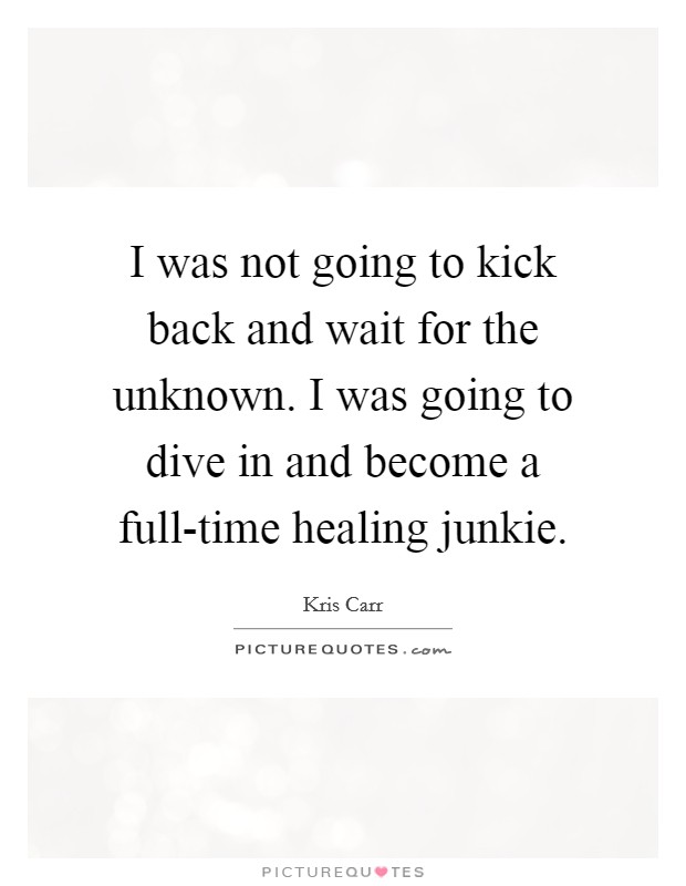 I was not going to kick back and wait for the unknown. I was going to dive in and become a full-time healing junkie Picture Quote #1