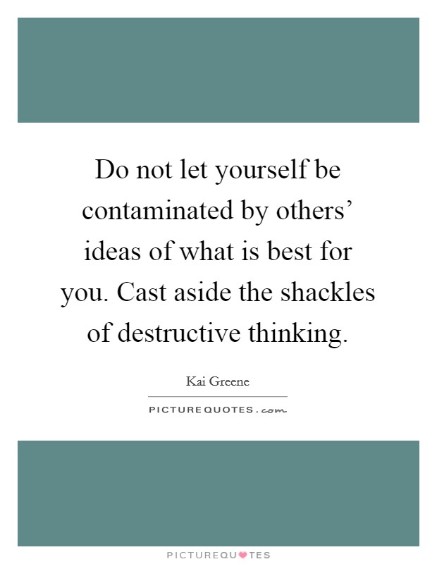 Do not let yourself be contaminated by others' ideas of what is best for you. Cast aside the shackles of destructive thinking Picture Quote #1