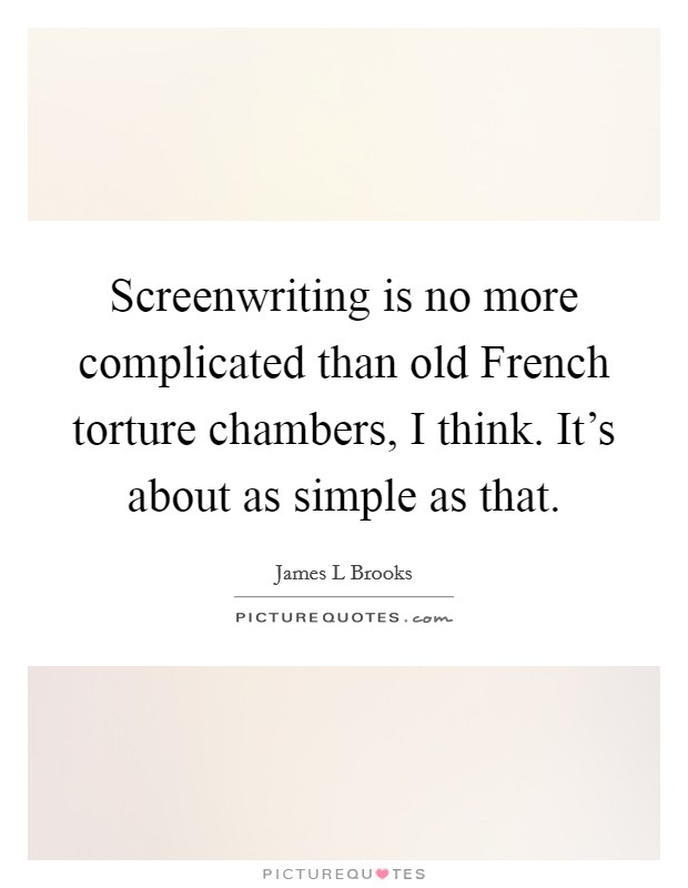 Screenwriting is no more complicated than old French torture chambers, I think. It's about as simple as that Picture Quote #1