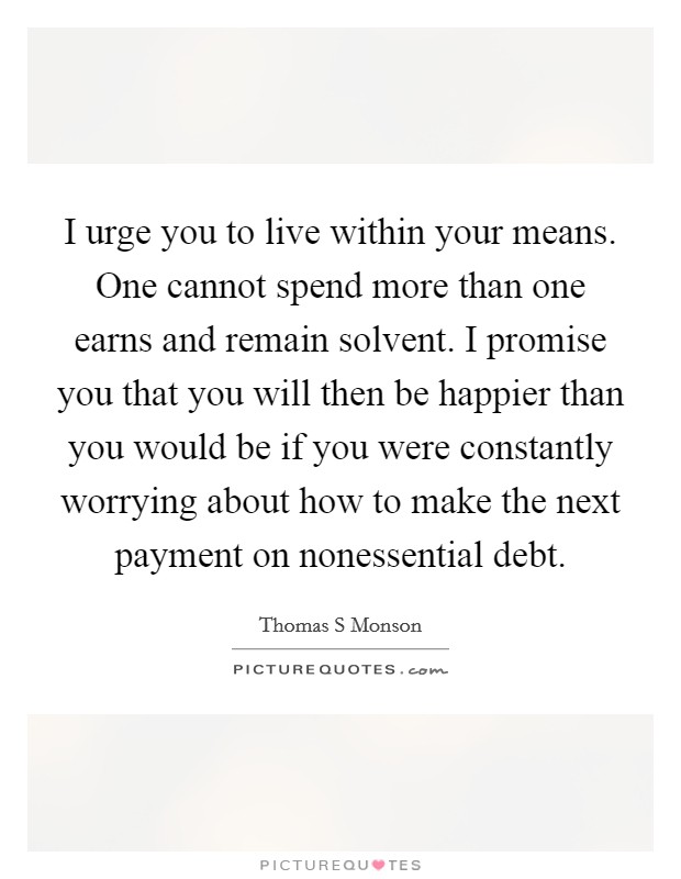 I urge you to live within your means. One cannot spend more than one earns and remain solvent. I promise you that you will then be happier than you would be if you were constantly worrying about how to make the next payment on nonessential debt Picture Quote #1