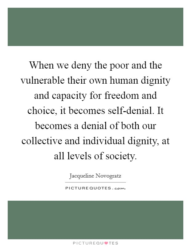 When we deny the poor and the vulnerable their own human dignity and capacity for freedom and choice, it becomes self-denial. It becomes a denial of both our collective and individual dignity, at all levels of society Picture Quote #1