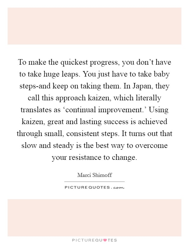 To make the quickest progress, you don't have to take huge leaps. You just have to take baby steps-and keep on taking them. In Japan, they call this approach kaizen, which literally translates as 'continual improvement.' Using kaizen, great and lasting success is achieved through small, consistent steps. It turns out that slow and steady is the best way to overcome your resistance to change Picture Quote #1