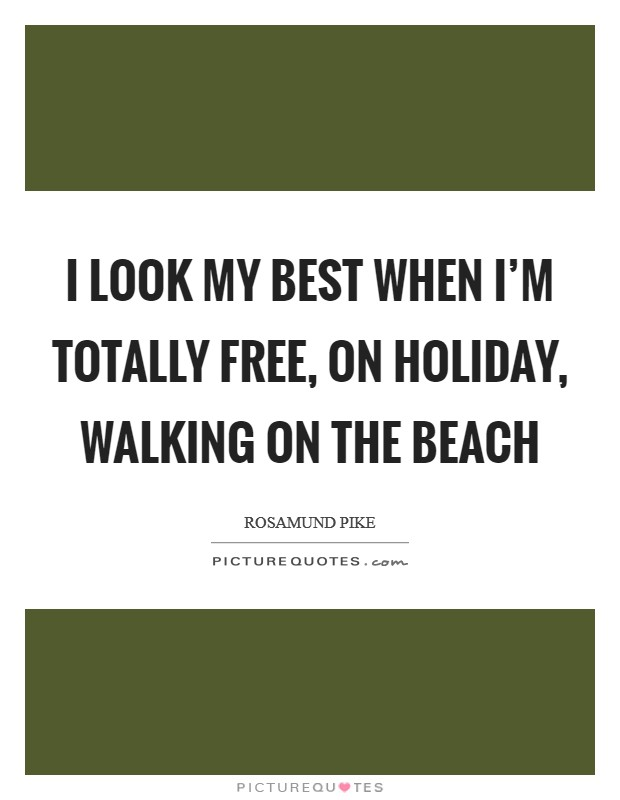 I look my best when I'm totally free, on holiday, walking on the beach Picture Quote #1