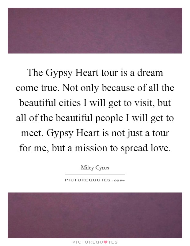 The Gypsy Heart tour is a dream come true. Not only because of all the beautiful cities I will get to visit, but all of the beautiful people I will get to meet. Gypsy Heart is not just a tour for me, but a mission to spread love Picture Quote #1