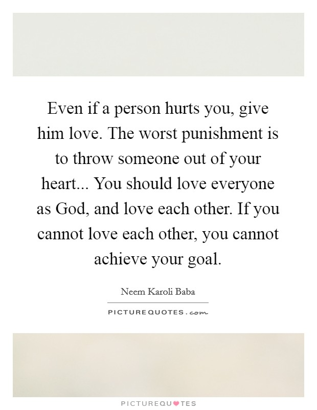 Even if a person hurts you, give him love. The worst punishment is to throw someone out of your heart... You should love everyone as God, and love each other. If you cannot love each other, you cannot achieve your goal Picture Quote #1
