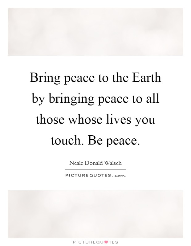 Bring peace to the Earth by bringing peace to all those whose lives you touch. Be peace Picture Quote #1
