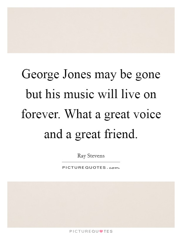 George Jones may be gone but his music will live on forever. What a great voice and a great friend Picture Quote #1