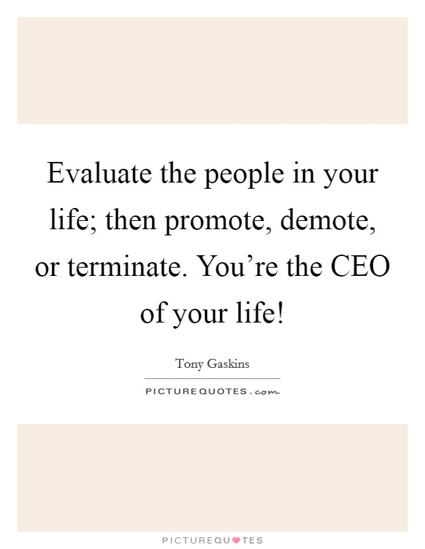Evaluate the people in your life; then promote, demote, or terminate. You're the CEO of your life! Picture Quote #1