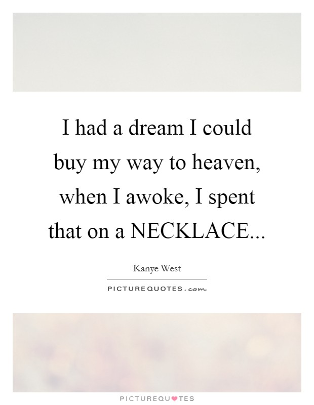 I had a dream I could buy my way to heaven, when I awoke, I spent that on a NECKLACE Picture Quote #1