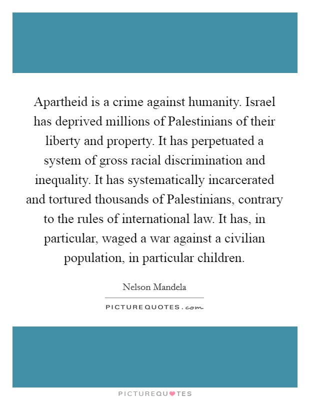 Apartheid is a crime against humanity. Israel has deprived millions of Palestinians of their liberty and property. It has perpetuated a system of gross racial discrimination and inequality. It has systematically incarcerated and tortured thousands of Palestinians, contrary to the rules of international law. It has, in particular, waged a war against a civilian population, in particular children Picture Quote #1