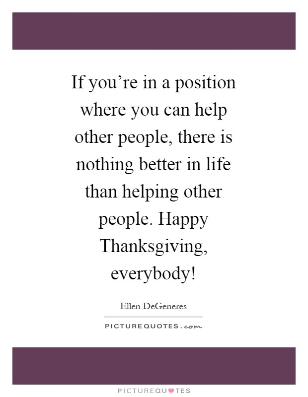 If you're in a position where you can help other people, there is nothing better in life than helping other people. Happy Thanksgiving, everybody! Picture Quote #1
