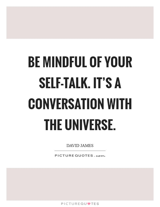 Be mindful of your self-talk. It's a conversation with the universe Picture Quote #1