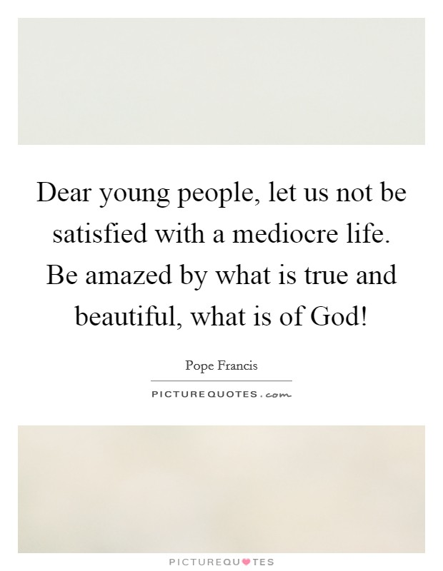 Dear young people, let us not be satisfied with a mediocre life. Be amazed by what is true and beautiful, what is of God! Picture Quote #1